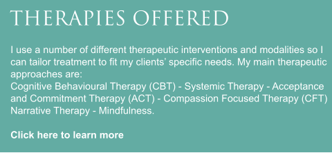 THERAPIES OFFERED I use a number of different therapeutic interventions and modalities so I can tailor treatment to fit my clients' specific needs. My main therapeutic approaches are: Cognitive Behavioural Therapy (CBT) - Systemic Therapy - Acceptance and Commitment Therapy (ACT) - Compassion Focused Therapy (CFT) Narrative Therapy - Mindfulness.  Click here to learn more